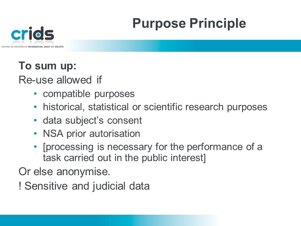 To sum up: Re-use allowed if compatible purposes historical, statistical or scientific research purposes data subjects consent NSA prior autorisation [processing is necessary for the performance of a task carried out in the public interest] Or else anonymise.