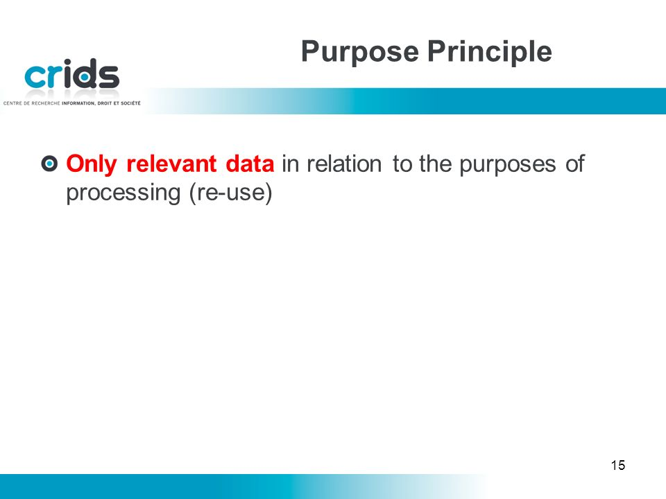 15 Only relevant data in relation to the purposes of processing (re-use) Purpose Principle