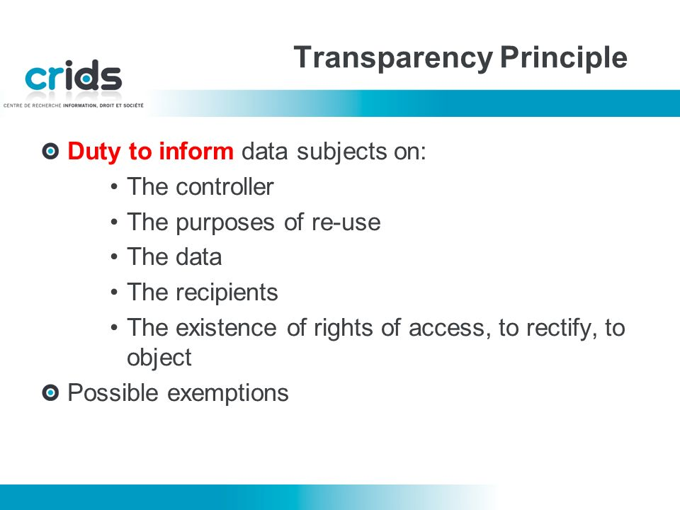 Transparency Principle Duty to inform data subjects on: The controller The purposes of re-use The data The recipients The existence of rights of access, to rectify, to object Possible exemptions