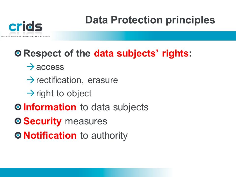 Data Protection principles Respect of the data subjects rights: access rectification, erasure right to object Information to data subjects Security measures Notification to authority