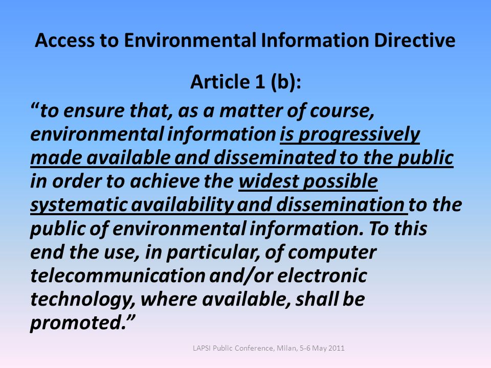 Access to Environmental Information Directive Article 1 (b): to ensure that, as a matter of course, environmental information is progressively made available and disseminated to the public in order to achieve the widest possible systematic availability and dissemination to the public of environmental information.