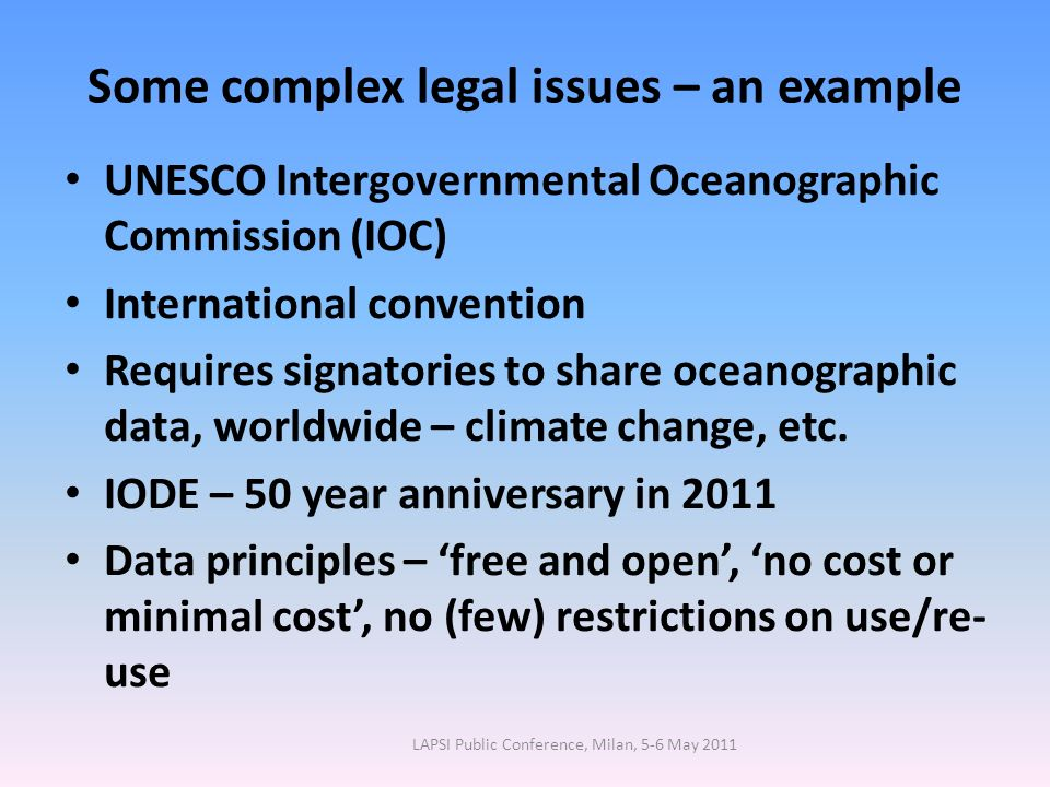 Some complex legal issues – an example UNESCO Intergovernmental Oceanographic Commission (IOC) International convention Requires signatories to share oceanographic data, worldwide – climate change, etc.