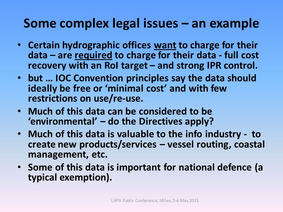 Some complex legal issues – an example Certain hydrographic offices want to charge for their data – are required to charge for their data - full cost recovery with an RoI target – and strong IPR control.