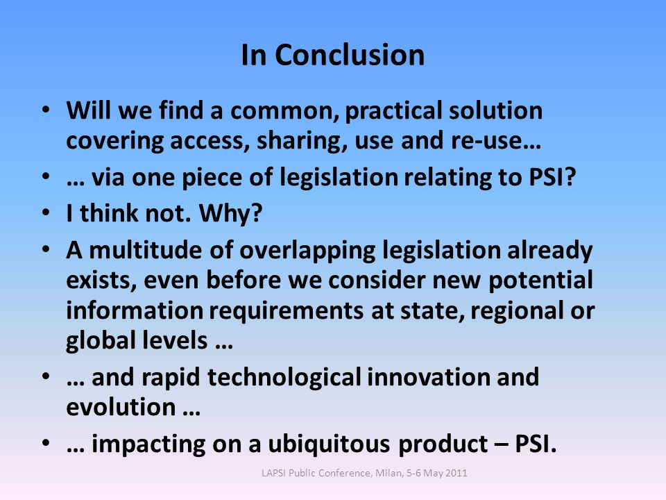In Conclusion Will we find a common, practical solution covering access, sharing, use and re-use… … via one piece of legislation relating to PSI.