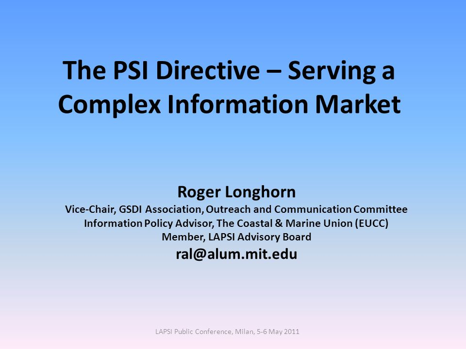 The PSI Directive – Serving a Complex Information Market Roger Longhorn Vice-Chair, GSDI Association, Outreach and Communication Committee Information Policy Advisor, The Coastal & Marine Union (EUCC) Member, LAPSI Advisory Board ral@alum.mit.edu LAPSI Public Conference, Milan, 5-6 May 2011