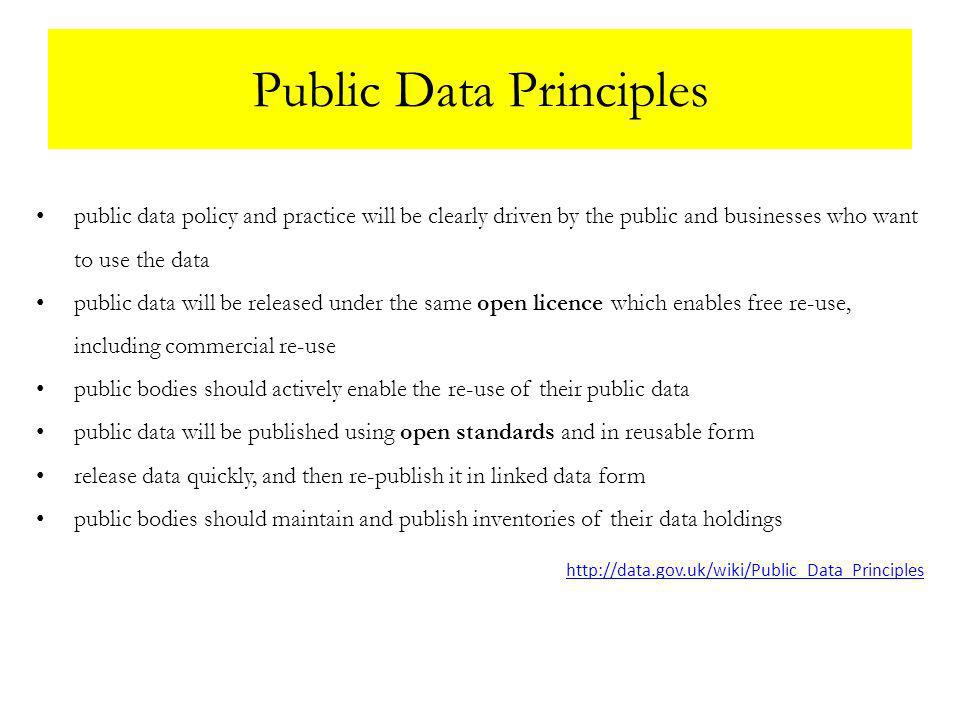 Public Data Principles public data policy and practice will be clearly driven by the public and businesses who want to use the data public data will be released under the same open licence which enables free re-use, including commercial re-use public bodies should actively enable the re-use of their public data public data will be published using open standards and in reusable form release data quickly, and then re-publish it in linked data form public bodies should maintain and publish inventories of their data holdings http://data.gov.uk/wiki/Public_Data_Principles