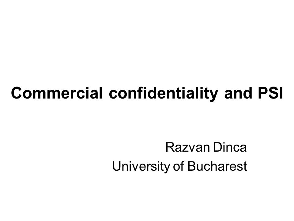 Commercial confidentiality and PSI Razvan Dinca University of Bucharest