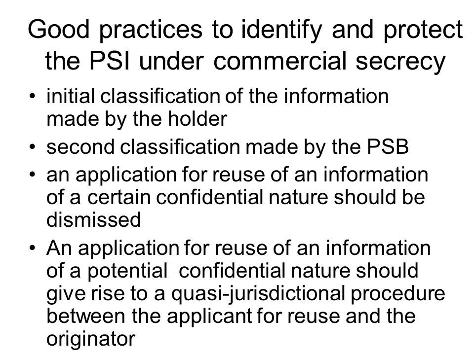 Good practices to identify and protect the PSI under commercial secrecy initial classification of the information made by the holder second classification made by the PSB an application for reuse of an information of a certain confidential nature should be dismissed An application for reuse of an information of a potential confidential nature should give rise to a quasi-jurisdictional procedure between the applicant for reuse and the originator