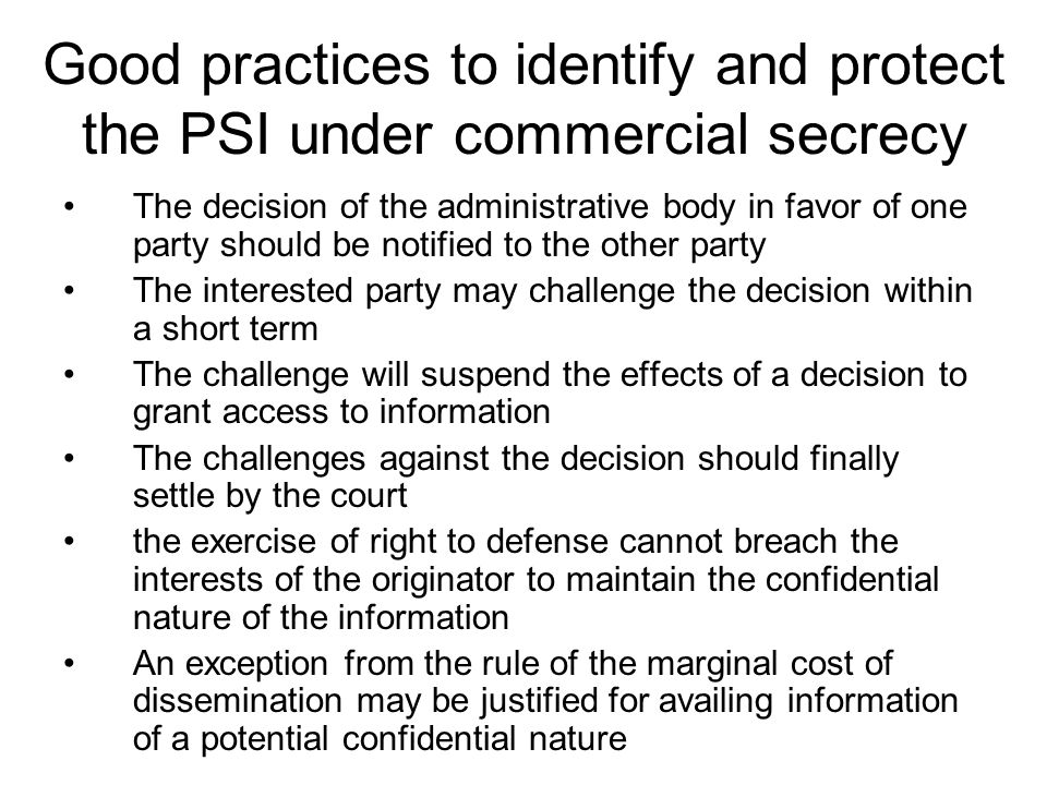 Good practices to identify and protect the PSI under commercial secrecy The decision of the administrative body in favor of one party should be notified to the other party The interested party may challenge the decision within a short term The challenge will suspend the effects of a decision to grant access to information The challenges against the decision should finally settle by the court the exercise of right to defense cannot breach the interests of the originator to maintain the confidential nature of the information An exception from the rule of the marginal cost of dissemination may be justified for availing information of a potential confidential nature