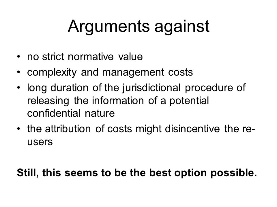 Arguments against no strict normative value complexity and management costs long duration of the jurisdictional procedure of releasing the information of a potential confidential nature the attribution of costs might disincentive the re- users Still, this seems to be the best option possible.