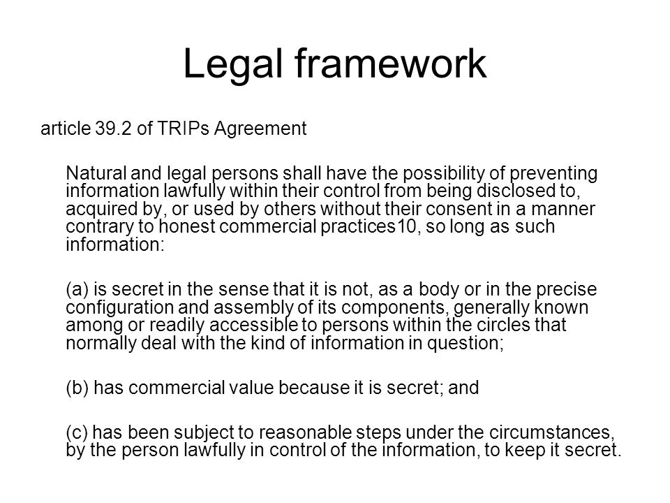 Legal framework article 39.2 of TRIPs Agreement Natural and legal persons shall have the possibility of preventing information lawfully within their control from being disclosed to, acquired by, or used by others without their consent in a manner contrary to honest commercial practices10, so long as such information: (a) is secret in the sense that it is not, as a body or in the precise configuration and assembly of its components, generally known among or readily accessible to persons within the circles that normally deal with the kind of information in question; (b) has commercial value because it is secret; and (c) has been subject to reasonable steps under the circumstances, by the person lawfully in control of the information, to keep it secret.