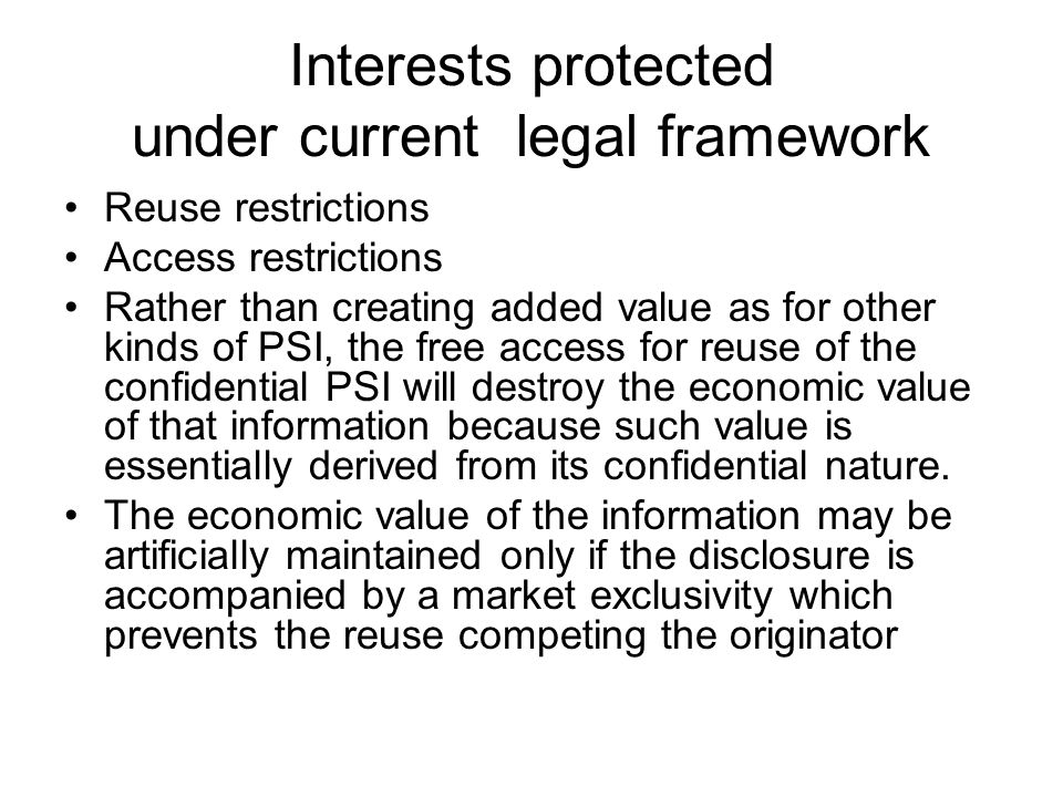 Interests protected under current legal framework Reuse restrictions Access restrictions Rather than creating added value as for other kinds of PSI, the free access for reuse of the confidential PSI will destroy the economic value of that information because such value is essentially derived from its confidential nature.