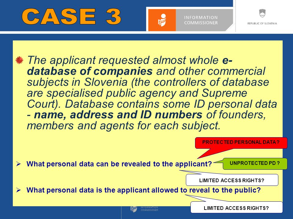 CASE 1 The applicant requested almost whole e- database of companies and other commercial subjects in Slovenia (the controllers of database are specialised public agency and Supreme Court).