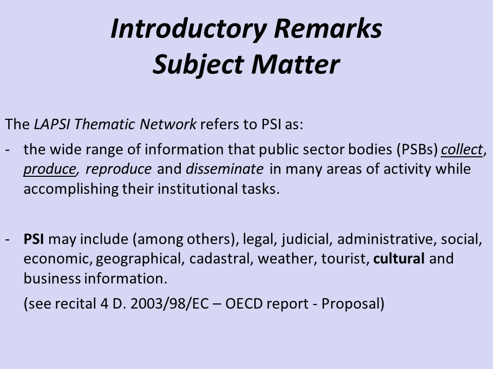 Introductory Remarks Subject Matter The LAPSI Thematic Network refers to PSI as: -the wide range of information that public sector bodies (PSBs) colle