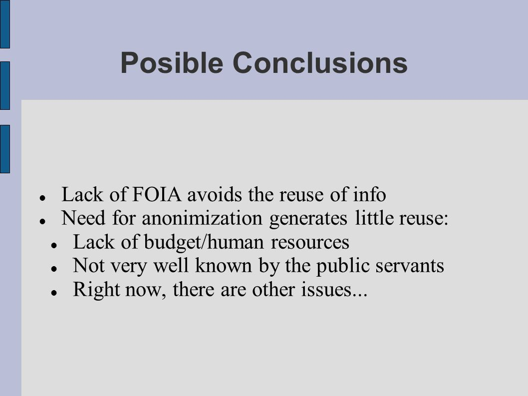 Posible Conclusions Lack of FOIA avoids the reuse of info Need for anonimization generates little reuse: Lack of budget/human resources Not very well known by the public servants Right now, there are other issues...
