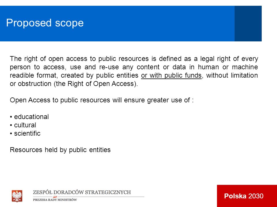 Polska 2030 The right of open access to public resources is defined as a legal right of every person to access, use and re-use any content or data in human or machine readible format, created by public entities or with public funds, without limitation or obstruction (the Right of Open Access).