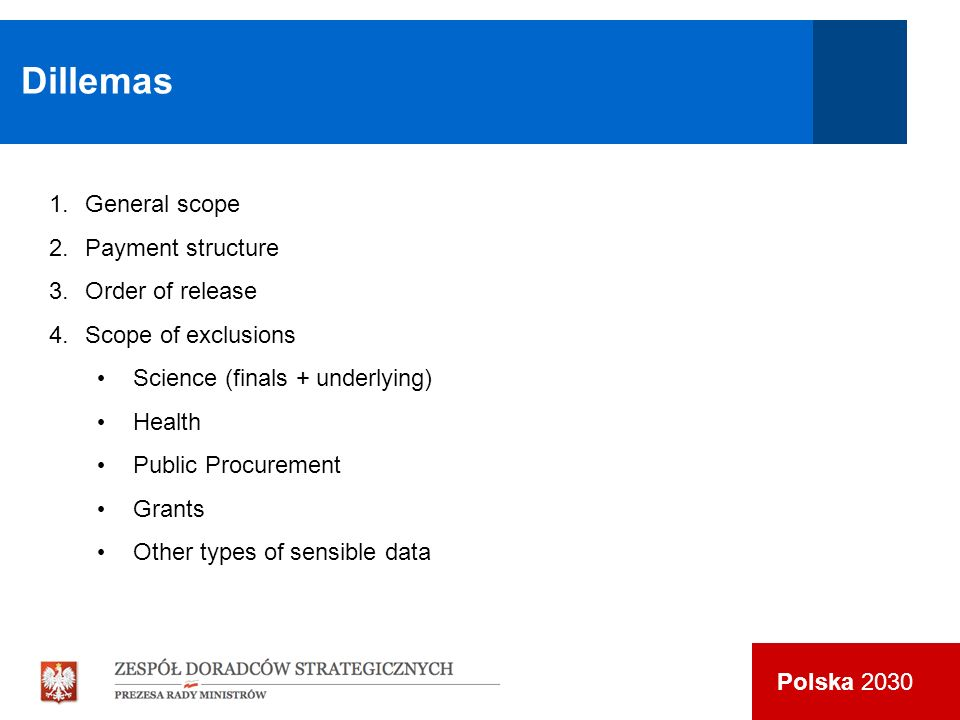 Polska 2030 Dillemas 1.General scope 2.Payment structure 3.Order of release 4.Scope of exclusions Science (finals + underlying) Health Public Procurement Grants Other types of sensible data