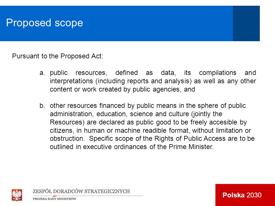 Polska 2030 Pursuant to the Proposed Act: a.public resources, defined as data, its compilations and interpretations (including reports and analysis) as well as any other content or work created by public agencies, and b.other resources financed by public means in the sphere of public administration, education, science and culture (jointly the Resources) are declared as public good to be freely accesible by citizens, in human or machine readible format, without limitation or obstruction.