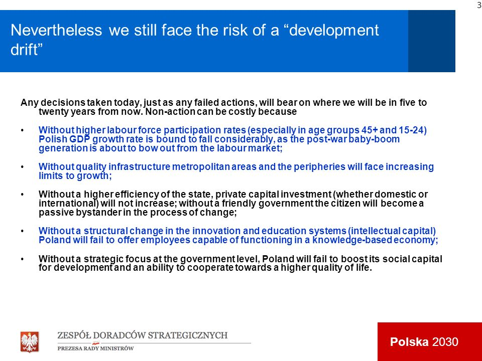Polska 2030 Nevertheless we still face the risk of a development drift Any decisions taken today, just as any failed actions, will bear on where we will be in five to twenty years from now.