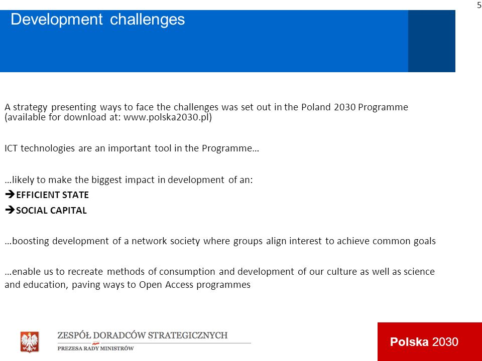 Polska 2030 Development challenges A strategy presenting ways to face the challenges was set out in the Poland 2030 Programme (available for download at: www.polska2030.pl) ICT technologies are an important tool in the Programme… …likely to make the biggest impact in development of an: EFFICIENT STATE SOCIAL CAPITAL …boosting development of a network society where groups align interest to achieve common goals …enable us to recreate methods of consumption and development of our culture as well as science and education, paving ways to Open Access programmes 5