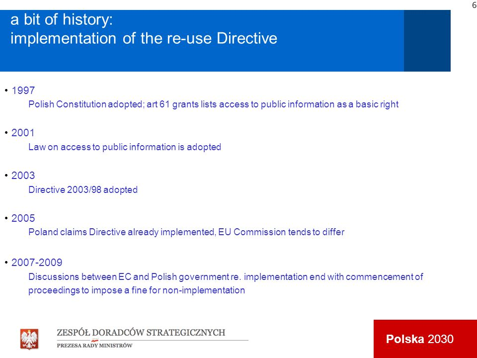 Polska 2030 a bit of history: implementation of the re-use Directive 1997 Polish Constitution adopted; art 61 grants lists access to public information as a basic right 2001 Law on access to public information is adopted 2003 Directive 2003/98 adopted 2005 Poland claims Directive already implemented, EU Commission tends to differ 2007-2009 Discussions between EC and Polish government re.