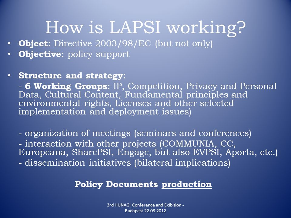 How is LAPSI working? Object : Directive 2003/98/EC (but not only) Objective : policy support Structure and strategy : - 6 Working Groups : IP, Compet