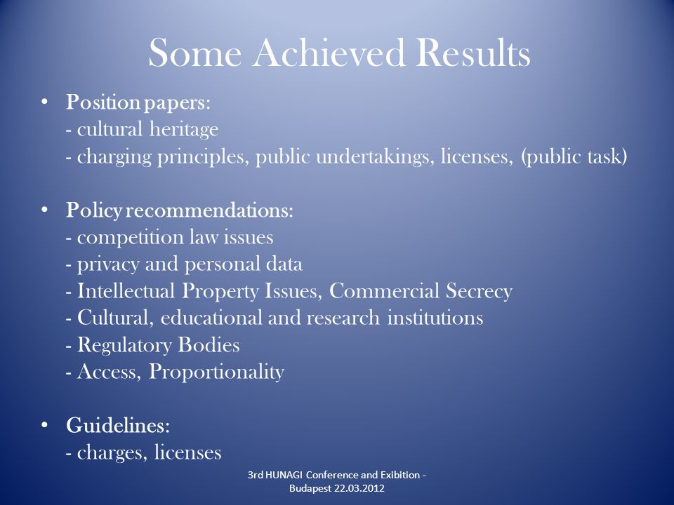 Some Achieved Results Position papers: - cultural heritage - charging principles, public undertakings, licenses, (public task) Policy recommendations: - competition law issues - privacy and personal data - Intellectual Property Issues, Commercial Secrecy - Cultural, educational and research institutions - Regulatory Bodies - Access, Proportionality Guidelines: - charges, licenses 3rd HUNAGI Conference and Exibition - Budapest 22.03.2012