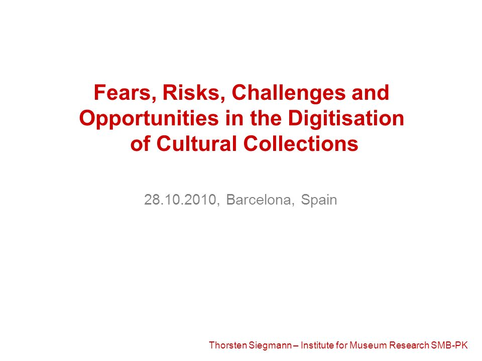 Thorsten Siegmann – Institute for Museum Research SMB-PK Fears, Risks, Challenges and Opportunities in the Digitisation of Cultural Collections 28.10.