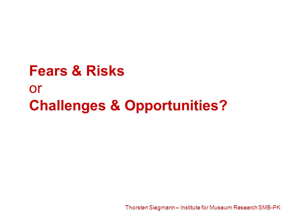 Thorsten Siegmann – Institute for Museum Research SMB-PK Fears & Risks or Challenges & Opportunities?