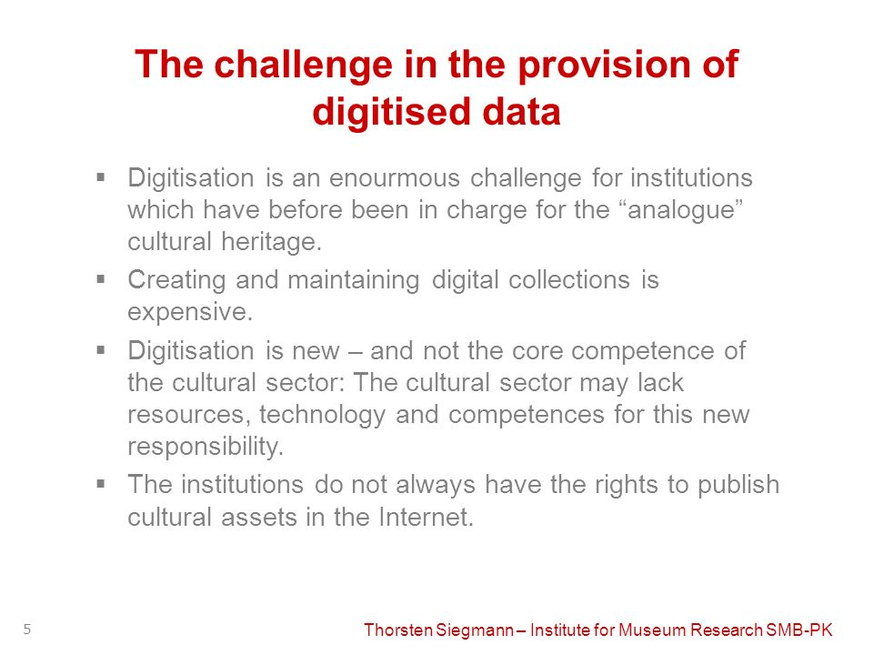 Thorsten Siegmann – Institute for Museum Research SMB-PK 5 The challenge in the provision of digitised data Digitisation is an enourmous challenge for