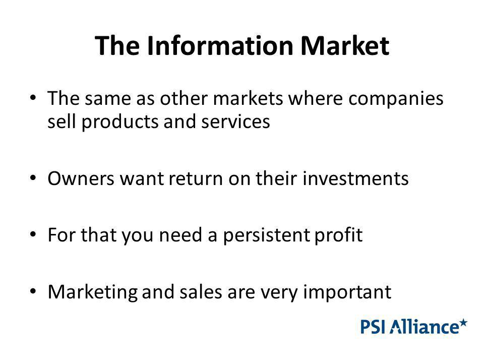 The Information Market The same as other markets where companies sell products and services Owners want return on their investments For that you need a persistent profit Marketing and sales are very important