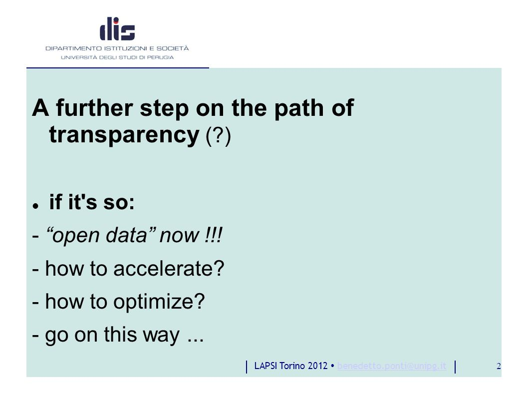 LAPSI Torino 2012 benedetto.ponti@unipg.itbenedetto.ponti@unipg.it 2 A further step on the path of transparency ( ) if it s so: - open data now !!.