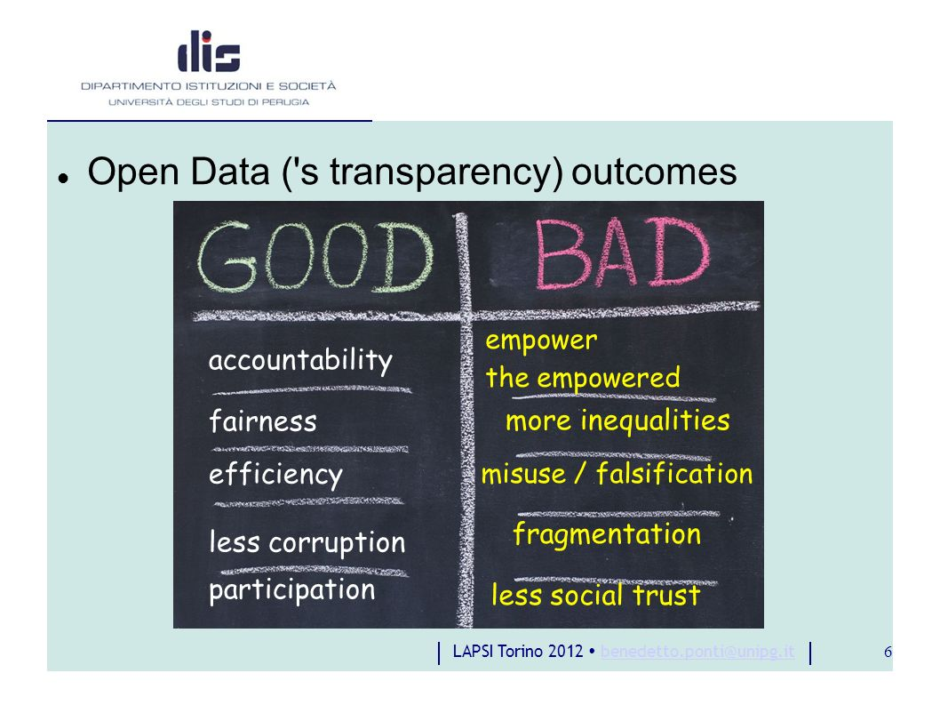 LAPSI Torino 2012 benedetto.ponti@unipg.itbenedetto.ponti@unipg.it 6 Open Data ( s transparency) outcomes accountability fairness efficiency participation less corruption empower the empowered misuse / falsification more inequalities fragmentation less social trust