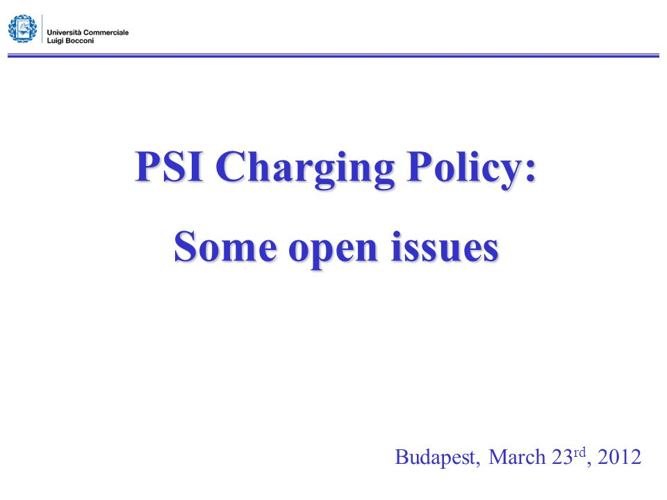 PSI Charging Policy: Some open issues Budapest, March 23 rd, 2012