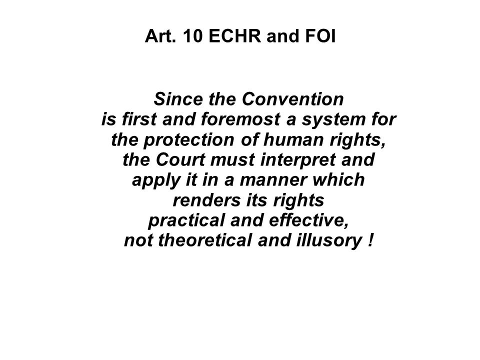 Art. 10 ECHR and FOI Since the Convention is first and foremost a system for the protection of human rights, the Court must interpret and apply it in