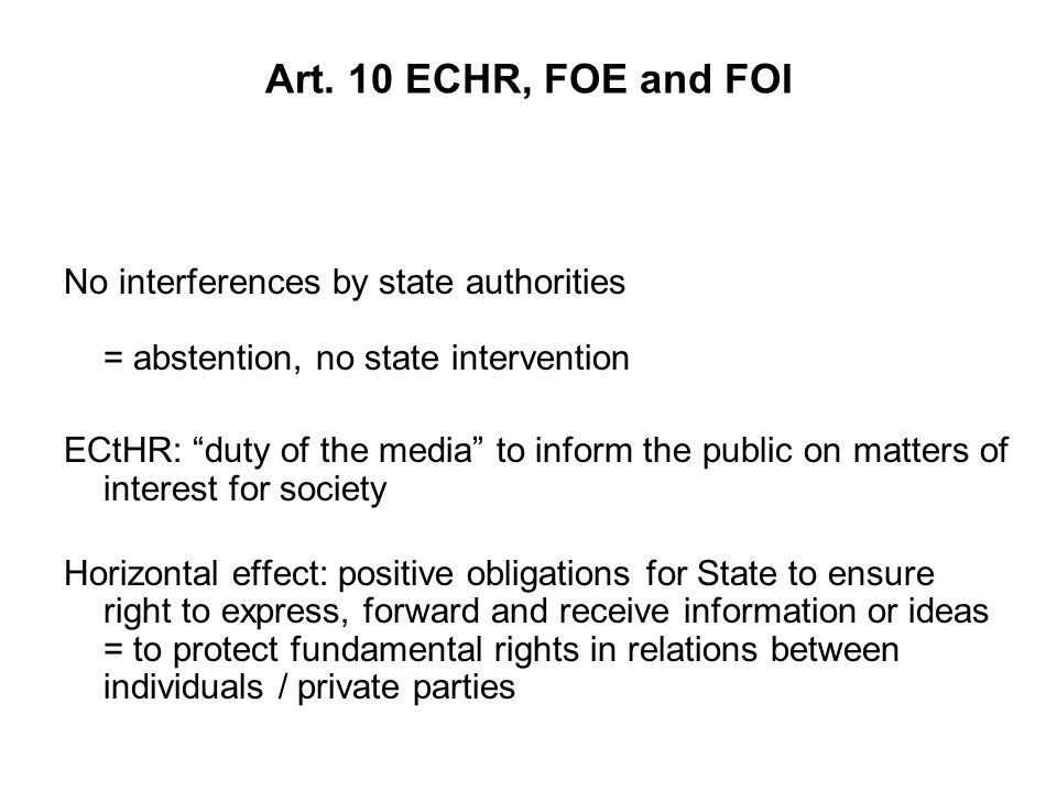 Art. 10 ECHR, FOE and FOI No interferences by state authorities = abstention, no state intervention ECtHR: duty of the media to inform the public on m