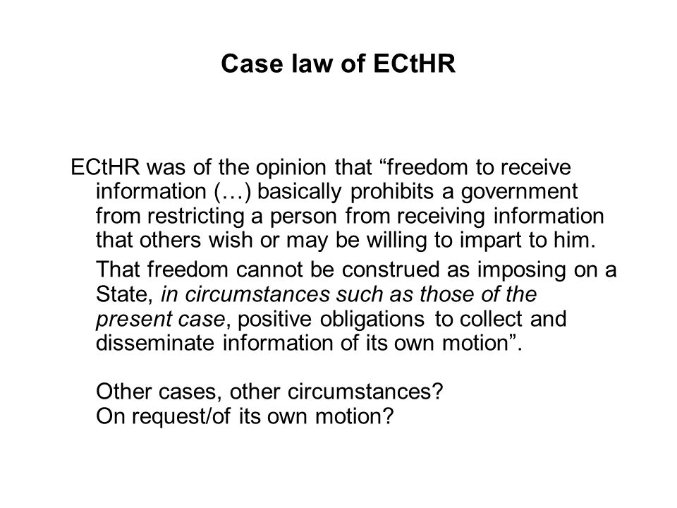 Case law of ECtHR ECtHR was of the opinion that freedom to receive information (…) basically prohibits a government from restricting a person from receiving information that others wish or may be willing to impart to him.