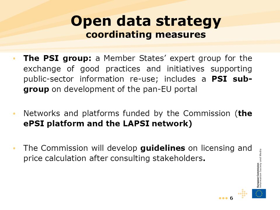 6 Open data strategy coordinating measures The PSI group: a Member States expert group for the exchange of good practices and initiatives supporting public-sector information re-use; includes a PSI sub- group on development of the pan-EU portal Networks and platforms funded by the Commission (the ePSI platform and the LAPSI network) The Commission will develop guidelines on licensing and price calculation after consulting stakeholders.