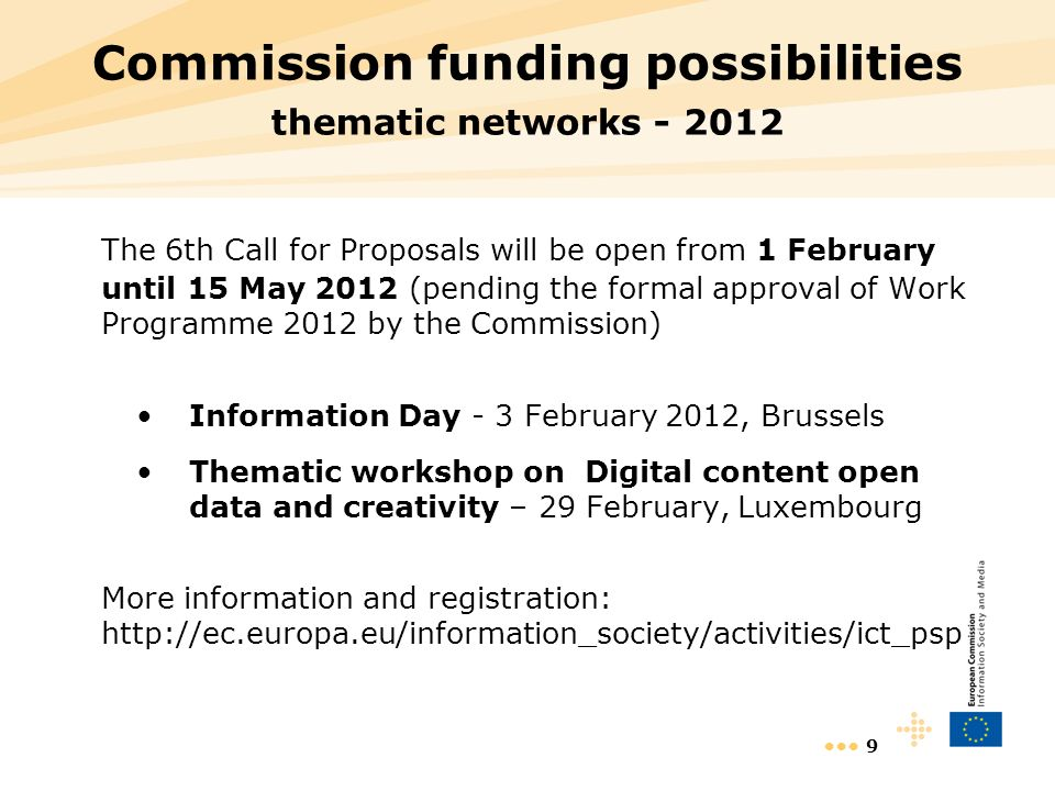 9 Commission funding possibilities thematic networks The 6th Call for Proposals will be open from 1 February until 15 May 2012 (pending the formal approval of Work Programme 2012 by the Commission) Information Day - 3 February 2012, Brussels Thematic workshop on Digital content open data and creativity – 29 February, Luxembourg More information and registration: