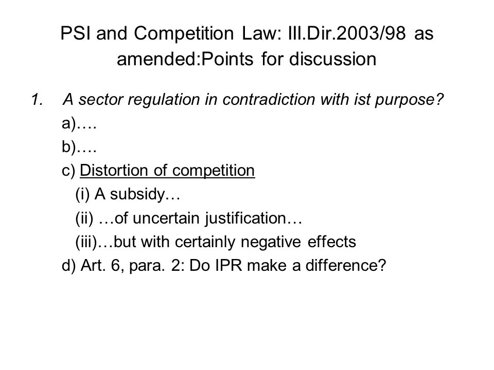 PSI and Competition Law: III.Dir.2003/98 as amended:Points for discussion 1.A sector regulation in contradiction with ist purpose? a)…. b)…. c) Distor