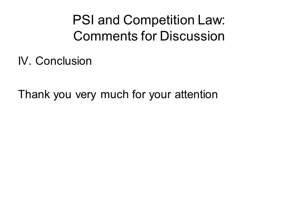 PSI and Competition Law: Comments for Discussion IV. Conclusion Thank you very much for your attention