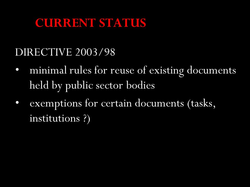 CURRENT STATUS DIRECTIVE 2003/98 minimal rules for reuse of existing documents held by public sector bodies exemptions for certain documents (tasks, i