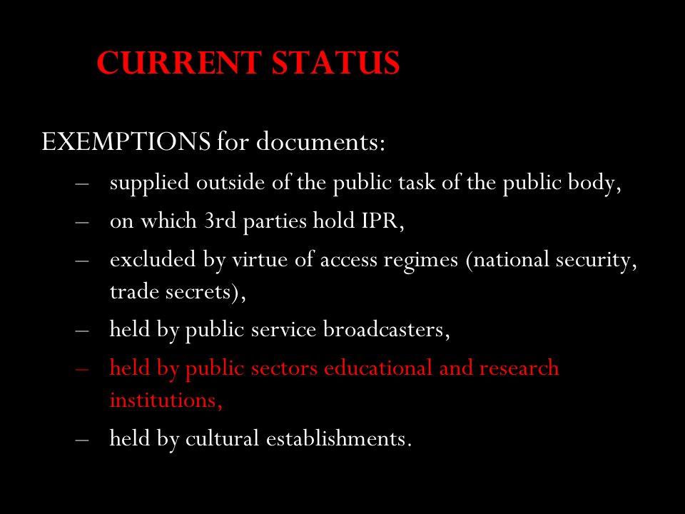 CURRENT STATUS EXEMPTIONS for documents: –supplied outside of the public task of the public body, –on which 3rd parties hold IPR, –excluded by virtue