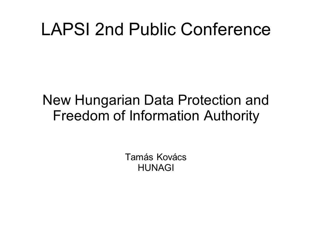 LAPSI 2nd Public Conference New Hungarian Data Protection and Freedom of Information Authority Tamás Kovács HUNAGI