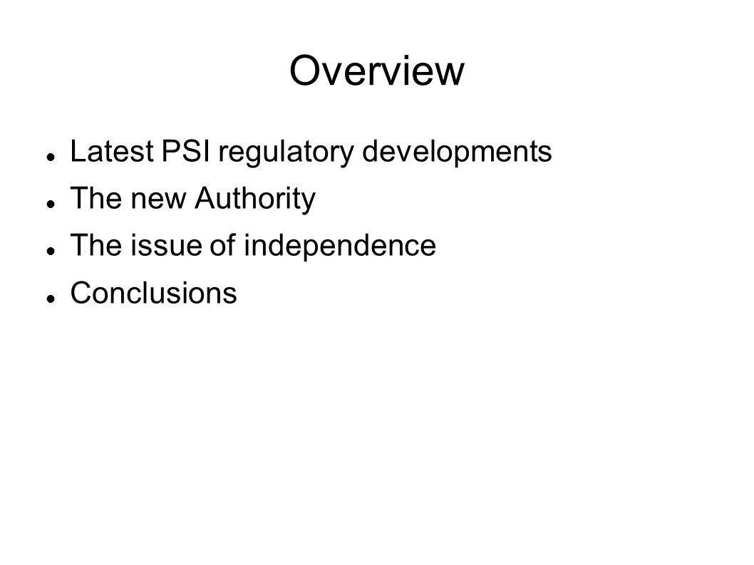 Overview Latest PSI regulatory developments The new Authority The issue of independence Conclusions
