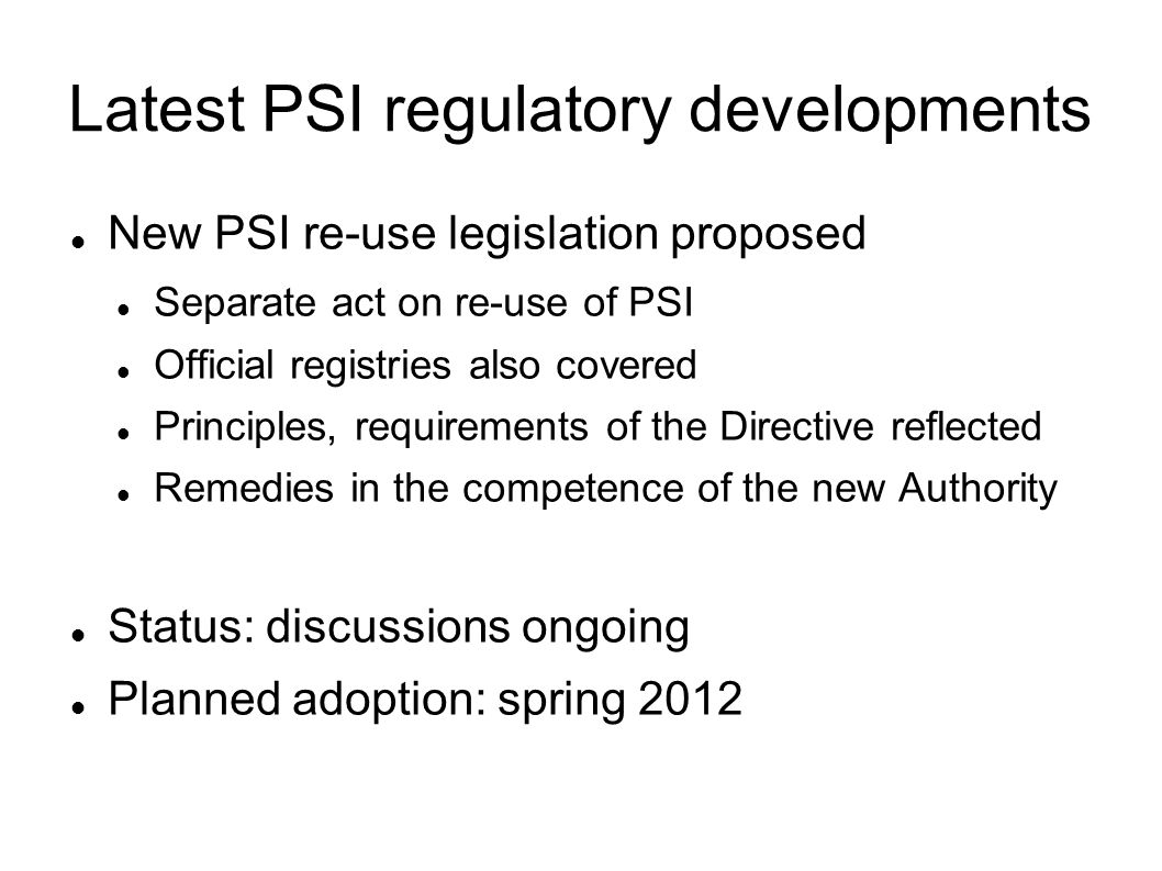 Latest PSI regulatory developments New PSI re-use legislation proposed Separate act on re-use of PSI Official registries also covered Principles, requ