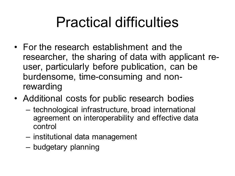 Practical difficulties For the research establishment and the researcher, the sharing of data with applicant re- user, particularly before publication