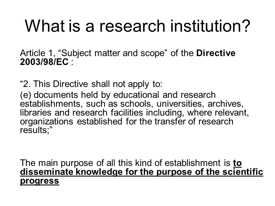 What is a research institution? Article 1, Subject matter and scope of the Directive 2003/98/EC : 2. This Directive shall not apply to: (e) documents