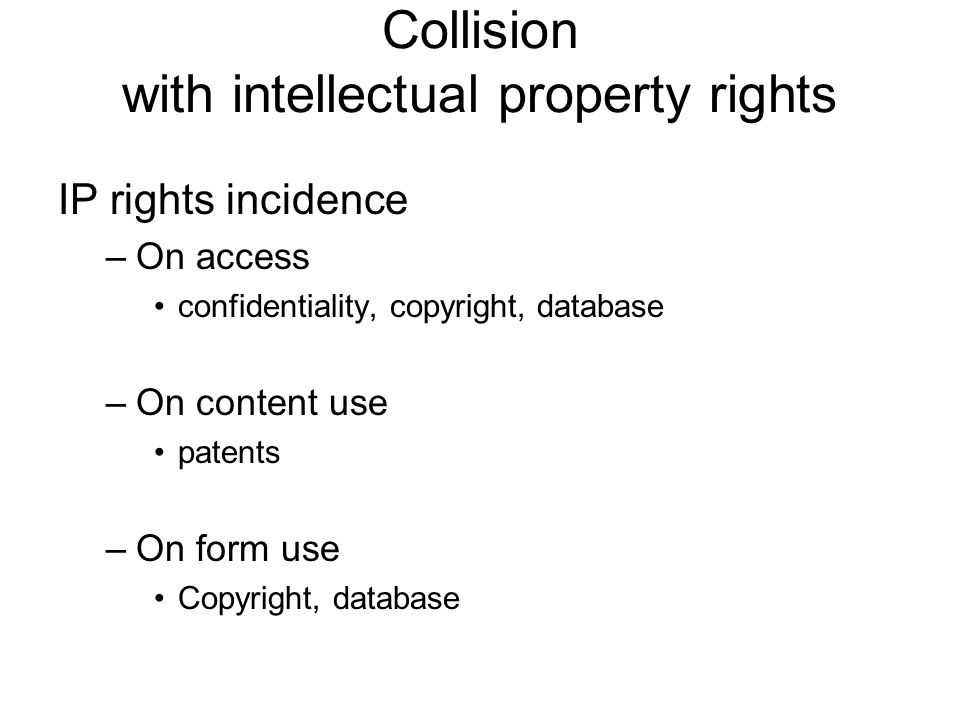 Collision with intellectual property rights IP rights incidence –On access confidentiality, copyright, database –On content use patents –On form use C