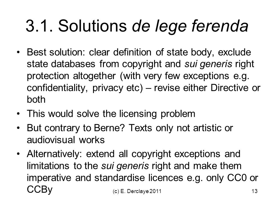 (c) E. Derclaye 201113 3.1. Solutions de lege ferenda Best solution: clear definition of state body, exclude state databases from copyright and sui ge